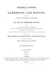 A General System of Gardening and Botany: Containing a Complete Enumeration and Description of All Plants Hitherto Known with Their Generic and Specific Characters, Places of Growth, Time of Flowering, Mode of Culture and Their Uses in Medicine and Domestic Economy : Preceded by Introductions to the Linnaean and Natural Systems and a Glossary of the Terms Used ; Founded Upon Miller's Gardener's Dictionary and Arranged According to the Natural System ; in Four Volumes, Volume 1