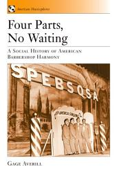 Four Parts, No Waiting: A Social History of American Barbershop Quartet