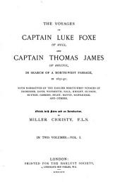 The Voyages of Captain Luke Foxe of Hull, and Captain Thomas James of Bristol, in Search of a Northwest Passage, in 1631-32: With Narratives of the Earlier Northwest Voyages of Frobisher, Davis, Weymouth, Hall, Knight, Hudson, Button, Gibbons, Bylot, Baflin, Hawkridge, Ad Others, Volume 1