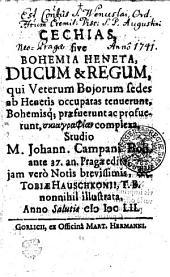 Cechias, sive Bohemia Heneta, ducum & regum, qui veterum Bojorum sedes ab Henetis occupatas tenuerunt, Bohemisq[ue] praefuerunt ac profuerunt