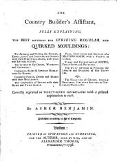 The Country Builder's Assistant: Fully Explaining, the Best Methods for Striking Regular and Quirked Mouldings : for Drawing and Working the Tuscan, Doric, Ionic and Corinthian Orders ... Plans and Elevations of Houses ... Also, the Tracing of Groins, Angle Brackets, Circular Soffits in Circular Walls, &c. : Correctly Engraved on Thirty-seven Copperplates with a Printed Explanation to Each