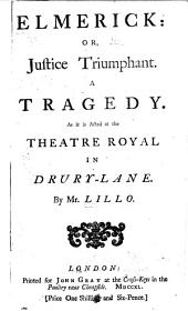 Elmerick: Or, Justice Triumphant, a Tragedy as it is Acted at the Theatre Royal in Drury-Lane