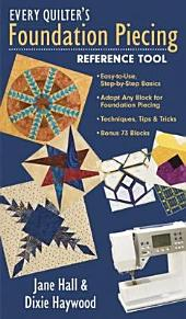Every Quilter's Foundation Piecing Reference Tool: Easy-to-Use, Step-by-Step Basics Adapt Any Block for Foundation Piecing Techniques, Tips & Tricks Bonus 73 Blocks