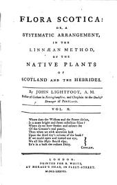Flora Scotica Or a Systematic Arrangement, in the Linnaean Method, of the Native Plants of Scotland and the Hebrides: Volume 2
