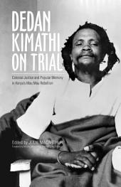 Dedan Kimathi on Trial: Colonial Justice and Popular Memory in Kenya's Mau Mau Rebellion