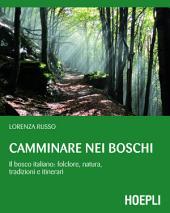 Camminare nei boschi: Il bosco italiano: folclore, natura, tradizioni e itinerari