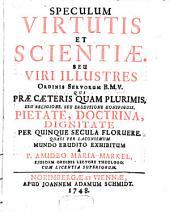 Speculum virtutis et scientiae, seu viri illustres ordinis servorum B.M.V. qui praecaeteris quam plurimis, seu religione, seu eruditione conspicuis, pietate, doctrina, dignitate per quinque secula floruere
