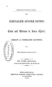The Jerusalem Sinner Saved: Come and Welcome to Jesus Christ ; Christ a Complete Saviour ; Also, The Author's Last Sermon