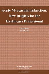 Acute Myocardial Infarction: New Insights for the Healthcare Professional: 2012 Edition: ScholarlyPaper