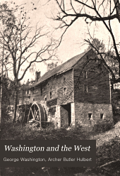 Washington and the West: Being George Washington's Diary of September, 1784, Kept During His Journey Into the Ohio Basin in the Interest of a Commercial Union Between the Great Lakes and the Potomac River