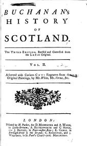 Buchanan's History of Scotland: In Twenty Books : Containing: I. An Account of Its Several Situations and the Nature of Its Soil and Climate : II. The Ancient Names, Manners, Laws, and Customs of the Country, and what People Inhabited the Island from the Very Beginning : III. A Chronicle of All Its Kings from Fergus, the First Founder of the Scotish Monarchy, to the Reign of King James VI. of Scotland, and First of England, Volume 2