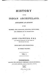 History of the Indian Archipelago: Containing an Account of the Manners, Arts, Languages, Religions, Institutions, and Commerce of Its Inhabitants, Volume 1