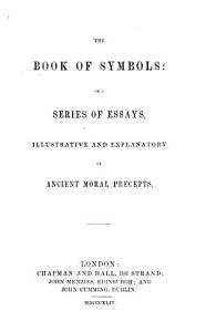 The Book of Symbols  Or a Series of Essays Illustrative and Explanatory of Ancient Moral Precepts   By Robert Mushet