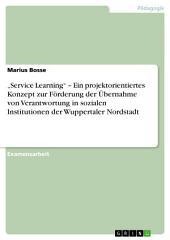 """""""Service Learning"""" – Ein projektorientiertes Konzept zur Förderung der Übernahme von Verantwortung in sozialen Institutionen der Wuppertaler Nordstadt"""