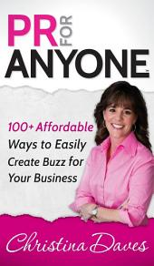 PR for Anyone: 100+ Affordable Ways to Easily Create Buzz for Your Business