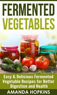 Fermented Vegetables  Easy  amp  Delicious Fermented Vegetable     Book