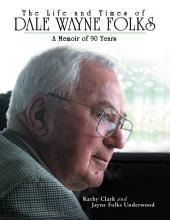 The Life and Times of Dale Wayne Folks:A Memoir of 90 Years
