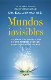 Mundos invisibles: Una guía para comprender el viaje del alma de regreso a su hogar y contactarnos
