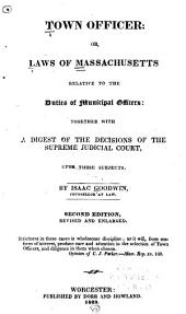 Town Officer: Or, Laws of Massachusetts Relative to the Duties of Municipal Officers, Together with a Digest of the Decisions of the Supreme Judicial Court Upon Those Subjects