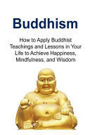 Buddhism  How to Apply Buddhist Teachings and Lessons in Your Life to Achieve Happiness  Mindfulness  and Wisdom PDF