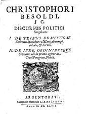 Christophori Besoldi ... Discursus politici singulares:: I. De tribus domesticae societatis speciebus ... II. De iure, ordinibusque civium ...