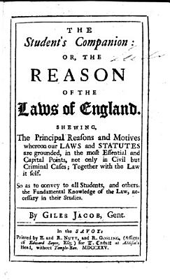 The Student s Companion  Or  the Reason of the Laws of England  Shewing the Principal Reasons and Motives Whereon Our Laws and Statutes are Grounded     So as to Convey to All Students     the Fundamental Knowledge of the Law  Necessary in Their Studies