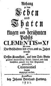 Anhang zu dem Leben und Thaten des klugen und berühmten Pabsts Clementis des XI.: Worinnen Die Geschichte des 1720. und 21. Jahrs sowohl als Dessen Kranckheit, auf dem Tod-Bette geführte ... Reden, Ableben ... angezeiget werden
