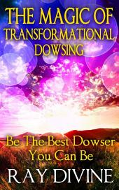 The Magic of Transformational Dowsing: Be the Best Dowser You Can Be