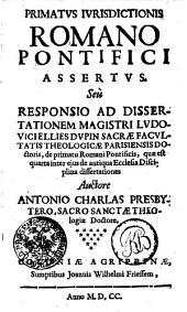 PRIMATVS IVRISDICTIONIS ROMANO PONTIFICI ASSERTVS. Seu RESPONSIO AD DISSERTATIONEM MAGISTRI LVDOVICI ELLIES DVPIN SACRAE FACVLTATIS THEOLOGICAE PARISIENSIS DOctoris, de primatu Romani Pontificis, quae est quarta inter ejus de antiqua Ecclesiae Disciplina dissertationes