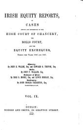 Irish Equity Reports: Particularly of Points of Practice, Argued and Determined in the High Court of Chancery, the Rolls Court, and the Equity Exchequer, in Ireland ..., Volume 9