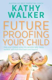 Future-Proofing Your Child: Help your children grow into sensible, safe, happy, resilient, self-motivated teens and beyond
