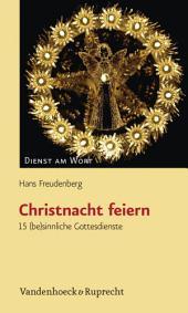 Christnacht feiern: 15 (be)sinnliche Gottesdienste
