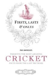 Firsts, Lasts & Onlys of Cricket: Presenting the most amazing cricket facts from the last 500 years