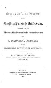 Origin and Early Progress of the Republican Party in the United States: Together with the History of Its Formation in Massachusetts: with a Memorial Address on the Recurrence of Its Twenty-fifth Anniversary