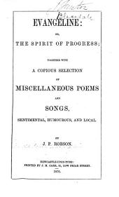 Evangeline; Or, The Spirit of Progress: Together with a Copious Selection of Miscellaneous Poems and Songs, Sentimental, Humorous, and Local