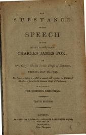 The substance of the speech of the Right Honourable Charles James Fox, on Mr. Grey's motion in the House of Commons, Friday, May 26, 1797, for leave to bring in a bill to amend and regulate the election of members to serve in the Commons House of Parliament