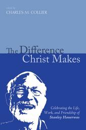 The Difference Christ Makes: Celebrating the Life, Work, and Friendship of Stanley Hauerwas