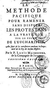 La methode pacifique pour ramener sans dispute les protestans a la vraie foy sur le point de l'Eucharistie. Au sujet de la contestation touchant le perpetuité de la foy du mesme mystere