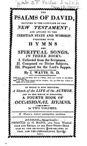 The Psalms of David, imitated in the language of the New Testament: and applied to the Christian state and worship. Together with Hymns and spiritual songs. In three books. I. Collected from the Scriptures. II. Composed on divine subjects. III. Prepared for the Lord's Supper