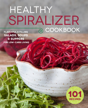 The Healthy Spiralizer Cookbook  Flavorful and Filling Salads  Soups  Suppers  and More for Low Carb Living