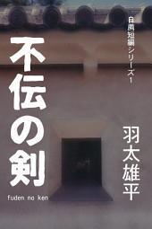 不伝の剣: 自薦短編シリーズ1