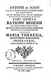 Ratio Medendi In Nosocomio Practico, Quod In Gratiam, Et Emolumentum Medicinae Studiosorum, Condidit Maria Theresia, Augustissima Romanorum Imperatrix ...