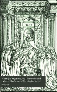 Hierwigia Anglicana  or  Documents and extracts illustrative of the ritual of the Church in England after the Reformation  ed  by members of the Cambridge Camden society PDF