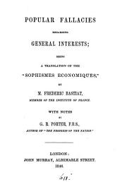 "Popular Fallacies regarding General Interests; being a translation of the ""Sophismes économiques"" ... With notes by G. R. Porter [the translator]."