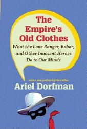 The Empire's Old Clothes: What the Lone Ranger, Babar, and Other Innocent Heroes Do to Our Minds