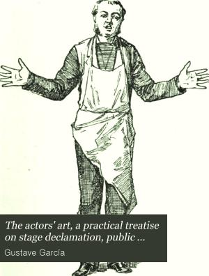 The actors  art  a practical treatise on stage declamation  public sepaking  and deportment PDF