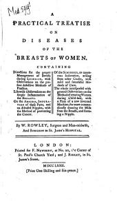 A Practical Treatise on Diseases of the Breasts of Women: Containing Directions for the Proper Management of Breasts During Lying-in, with Observations on the Present Defective Methods of Practice. Likewise Observations on the Simple Inflammation of the Breasts. On the Abscess, Induration of These Parts, and on Diseased Nipples, with the Method of Preventing the Cancer. Of the Schirrus, Or Cancerous Induration, Arising from Other Causes, with Mild and Successful Methods of Cure. The Whole Interspersed with General Observations on the Metho of Treating Women During Child-bed, with a Plate of a New Invented Machine, for More Commodiously Drawing the Milk from the Breasts, and Forming a Nipple. By W. Rowley, Surgeon and Man-midwife, and Surgeon to St. John's Hospital