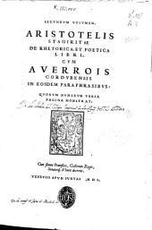 Secundum volumen Aristotelis Stagiritae De Rhetorica, et Poetica Libri cum Auerrois Cordubensis in eosdem paraphrasibus ...