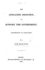 The Approaching Dissolution; Or, Support the Government. Addressed to Electors. By a Non-Elector