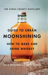 The Kings County Distillery Guide to Urban Moonshining Book